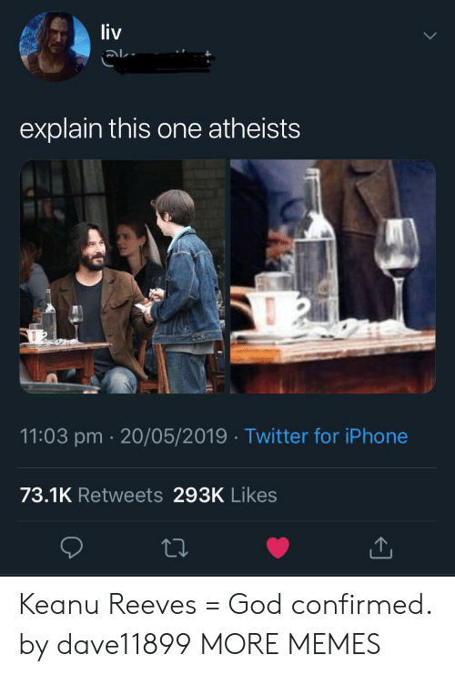 Dank, God, and Iphone: liv  explain this one atheists  11:03 pm 20/05/2019 Twitter for iPhone  73.1K Retweets 293K Likes Keanu Reeves = God confirmed. by dave11899 MORE MEMES