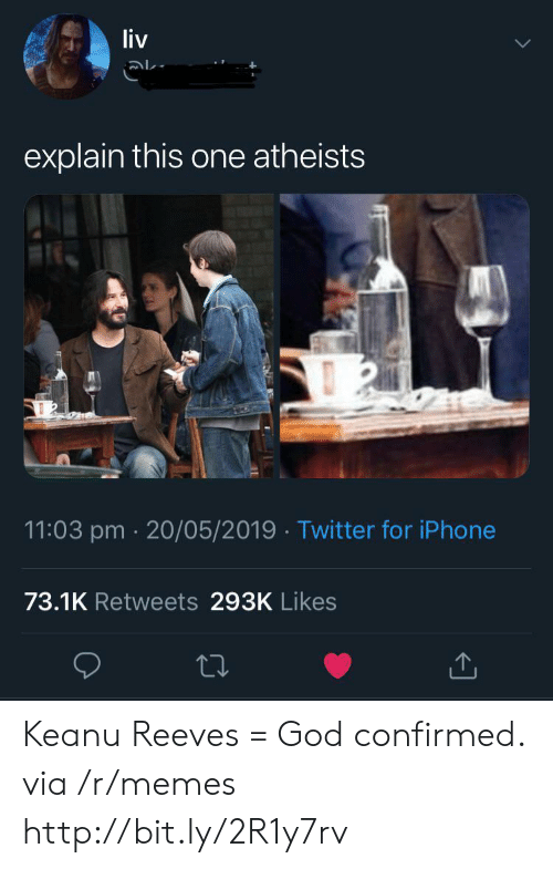 God, Iphone, and Memes: liv  explain this one atheists  11:03 pm 20/05/2019 Twitter for iPhone  73.1K Retweets 293K Likes Keanu Reeves = God confirmed. via /r/memes http://bit.ly/2R1y7rv