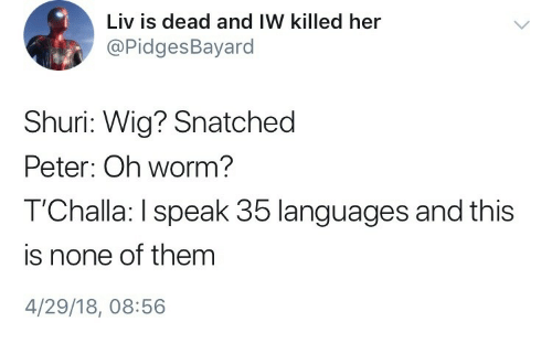 Snatched, Worm, and Her: Liv is dead and IW killed her  @PidgesBayard  Shuri: Wig? Snatched  Peter: Oh worm?  T'Challa: I speak 35 languages and this  is none of them  4/29/18, 08:56