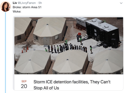 liv: Liv @LivvyFanon 5h  .  Broke: storm Area 51  Woke:  2R  Storm ICE detention facilities, They Can't  SEP  20  Stop All of Us
