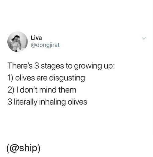 Olives: Liva  @dongjirat  There's 3 stages to growing up:  1) olives are disgusting  2) I don't mind them  3 literally inhaling olives (@ship)