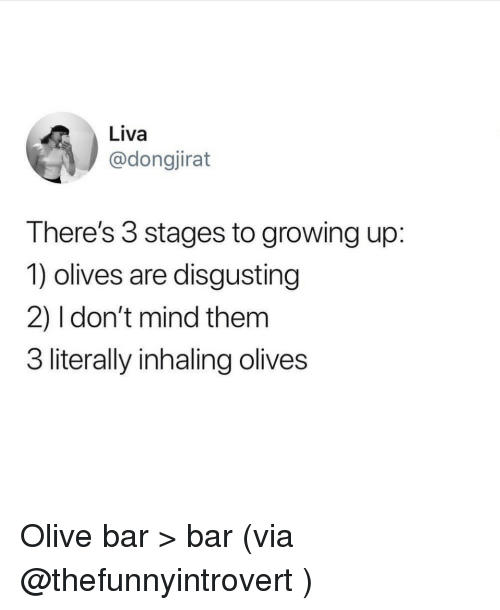 Olives: Liva  @dongjirat  There's 3 stages to growing up:  1) olives are disgusting  2) 1 don't mind themm  3 literally inhaling olives Olive bar > bar (via @thefunnyintrovert )