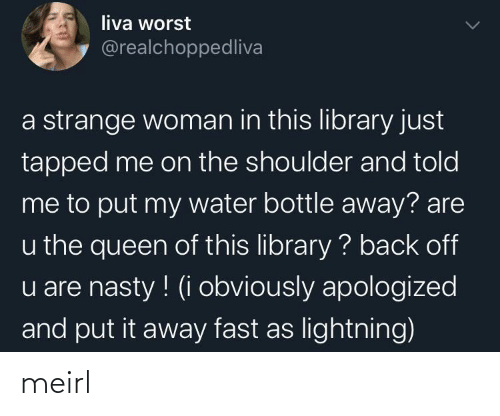 Nasty, Queen, and Library: liva worst  @realchoppedliva  a strange woman in this library just  tapped me on the shoulder and told  me to put my water bottle away? are  u the queen of this library ? back off  u are nasty ! (i obviously apologized  and put it away fast as lightning) meirl