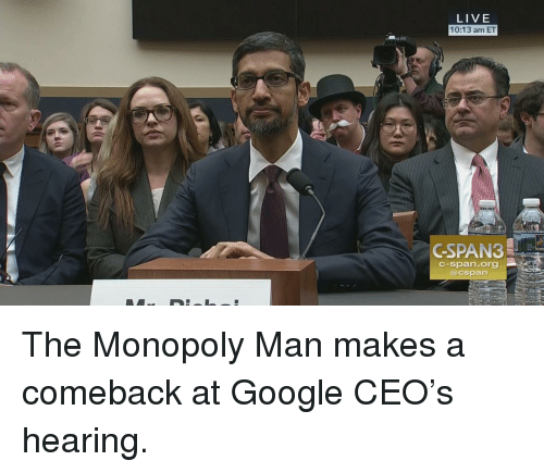 Google, Monopoly, and Live: LIVE  10:13 am ET  GSPAN3  c-span.org  @cspan The Monopoly Man makes a comeback at Google CEO's hearing.