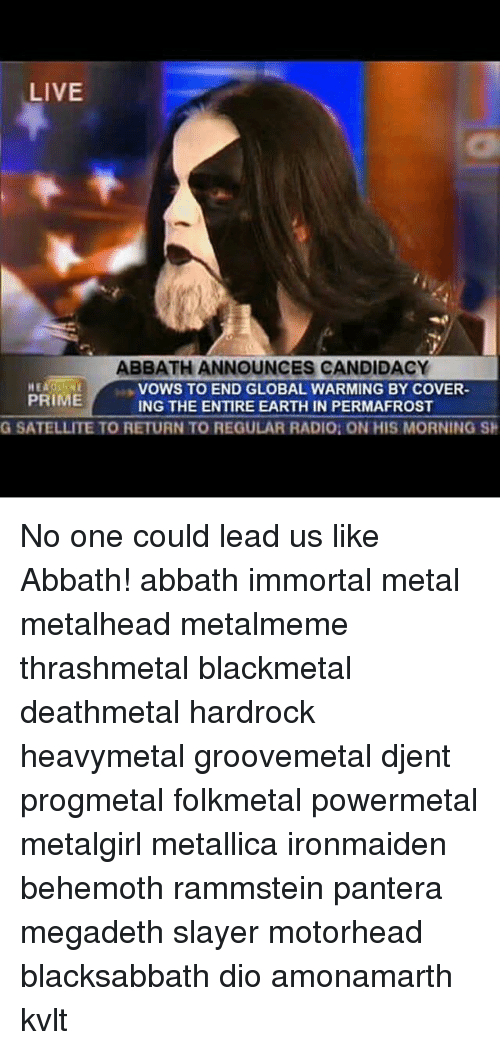 Global Warming, Megadeth, and Memes: LIVE  ABBATH ANNOUNCES CANDIDACY  HE  PRIME  VOWS TO END GLOBAL WARMING BY COVER  ING THE ENTIRE EARTH IN PERMAFROST  G SATELLITE TO RETURN TO REGULAR RADIO: ON HIS MORNING SH No one could lead us like Abbath! abbath immortal metal metalhead metalmeme thrashmetal blackmetal deathmetal hardrock heavymetal groovemetal djent progmetal folkmetal powermetal metalgirl metallica ironmaiden behemoth rammstein pantera megadeth slayer motorhead blacksabbath dio amonamarth kvlt