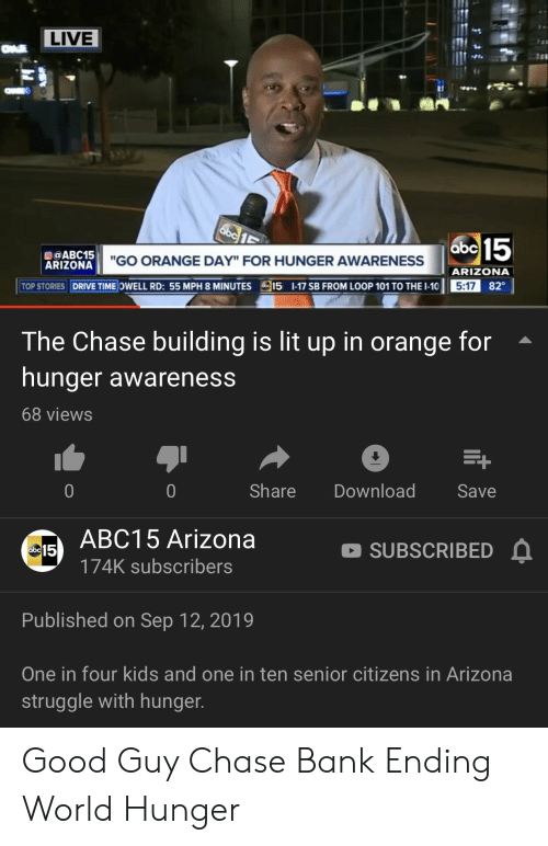 "Abc, Lit, and Struggle: LIVE  abc 15  ARIZONA""GO ORANGE DAY"" FOR HUNGER AWARENESS  ARIZONA  TOP STORIES DRIVE TIME OWELL RD: 55 MPH 8 MINUTES  15 1-17 SB FROM LOOP 101 TO THE I-10  5:17 82  The Chase building is lit up in orange for  hunger awareness  68 views  E+  Share  Download  0  0  Save  ABC15 Arizona  SUBSCRIBED  abc 15  174K subscribers  Published on Sep 12, 2019  One in four kids and one in ten senior citizens in Arizona  struggle with hunger. Good Guy Chase Bank Ending World Hunger"