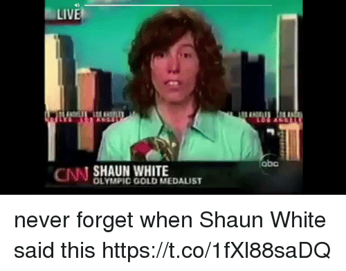 Abc, cnn.com, and Live: LIVE  abc  CNN SHAUN WHITE  OLYMPIC GOLD MEDALIST never forget when Shaun White said this  https://t.co/1fXl88saDQ