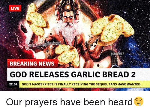 God, News, and Breaking News: LIVE  aGBMEMES  BREAKING NEWS  GOD RELEASES GARLIC BREAD 2  22:04  GOD'S MASTERPIECE IS FINALLY RECEIVING THE SEQUEL FANS HAVE WANTED Our prayers have been heard🤤