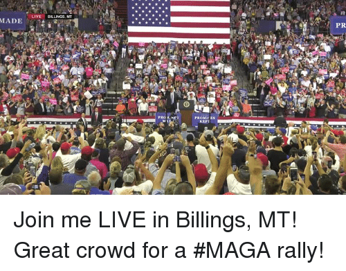 join.me, Live, and Rally: LIVE BILLINGS, MT  PR  PRONE  PROMIES  KEPT Join me LIVE in Billings, MT! Great crowd for a #MAGA rally!