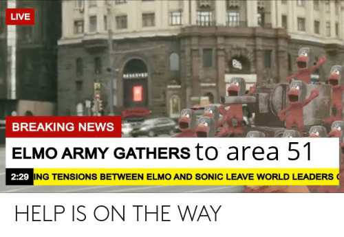 Elmo, News, and Reddit: LIVE  BREAKING NEWS  ELMO ARMY GATHERS to area 51  2:29 ING TENSIONS BETWEEN ELMO AND SONIC LEAVE WORLD LEADERS HELP IS ON THE WAY
