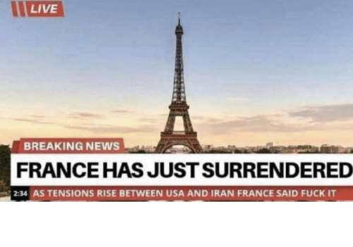 Breaking News: LIVE  BREAKING NEWS  FRANCE HAS JUST SURRENDERED  2:34 AS TENSIONS RISE BETWEEN USA AND IRAN FRANCE SAID FUCK IT Damn frenchies