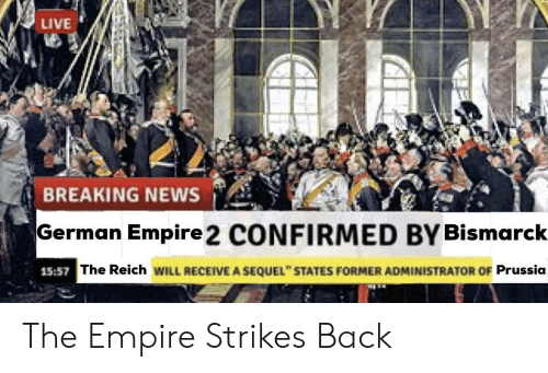 """The Empire Strikes Back: LIVE  BREAKING NEWS  German Empire 2 CONFIRMED BY Bismarck  15:57  The Reich WILL RECEIVE A SEQUEL"""" STATES FORMER ADMINISTRATOR OF Prussia The Empire Strikes Back"""
