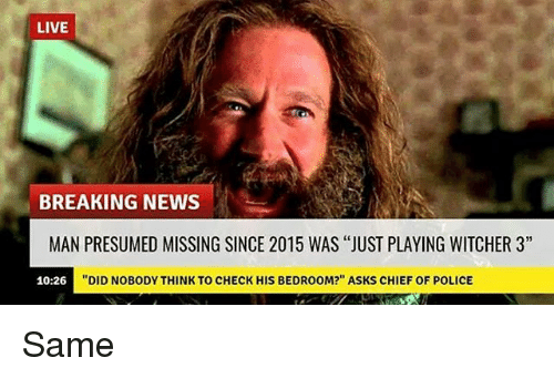"""Memes, News, and Police: LIVE  BREAKING NEWS  MAN PRESUMED MISSING SINCE 2015 WAS """"JUST PLAYING WITCHER 3""""  """"DID NOBODY THINK TO CHECK HIS BEDROOM?"""" ASKS CHIEF OF POLICE  10:26 Same"""