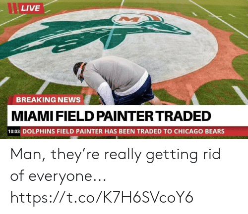 Rid: LIVE  BREAKING NEWS  MIAMI FIELD PAINTER TRADED  10:03 DOLPHINS FIELD PAINTER HAS BEEN TRADED TO CHICAGO BEARS Man, they're really getting rid of everyone... https://t.co/K7H6SVcoY6