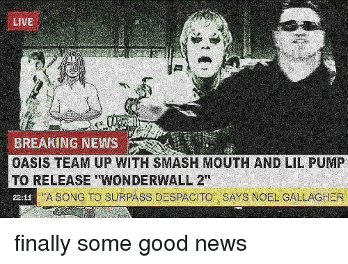 "Memes, News, and Oasis: LIVE  BREAKING NEWS  OASIS TEAM UP WITH SMASH MOUTH AND LIL PUMP  TO RELEASE ""WONDERWALL 2""  22-11  ""A SONG TO SURPASS DESPACITO  SAYS NOEL GALLAGHER finally some good news"