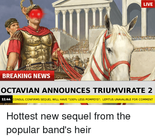 "Anaconda, News, and Breaking News: LIVE  BREAKING NEWS  OCTAVIAN ANNOUNCES TRIUMVIRATE 2  11:44  CONSUL CONFIRMS SEQUEL WILL HAVE ""100% LESS POMPEYS"", LEPITUS UNAVALI BLE FOR COMMENT Hottest new sequel from the popular band's heir"