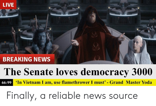 News, Yoda, and Breaking News: LIVE  BREAKING NEWS  The Senate loves democracy 3000  66:99 In Vietnam I am, use flamethrower I must - Grand Master Yoda Finally, a reliable news source