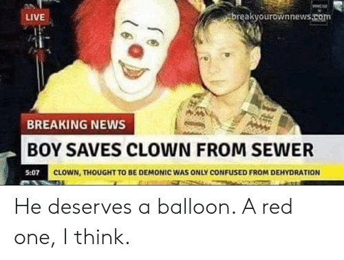 Confused, News, and Breaking News: LIVE  breakyourownnews.com  BREAKING NEWS  BOY SAVES CLOWN FROM SEWER  CLOWN, THOUGHT TO BE DEMONIC WAS ONLY CONFUSED FROM DEHYDRATION He deserves a balloon. A red one, I think.