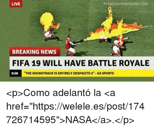 "Fifa, Nasa, and News: LIVE  breakyourownnews.com  BREAKING NEWS  FIFA 19 WILL HAVE BATTLE ROYALE  0:28  THE SOUNDTRACK IS ENTIRELY DESPACITO 2""-EA SPORTS <p>Como adelantó la <a href=""https://welele.es/post/174726714595"">NASA</a>.</p>"