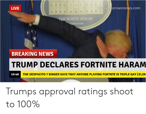 Haram: LIVE  breakyourownnews.com  EWHITE HOUSE  INGTON  BREAKING NEWS  TRUMP DECLARES FORTNITE HARAM  19:48  THE DESPACITO 7 SINGER SAYS THAT ANYONE PLAYING FORTNTE IS TRIPLE GAY I ELON Trumps approval ratings shoot to 100%
