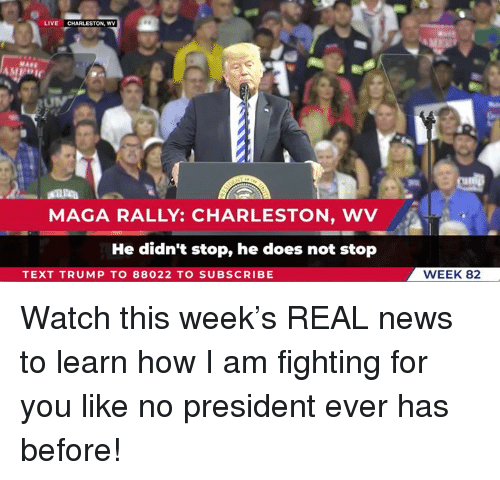 News, Charleston, and Live: LIVE CHARLESTON, WV  MAGA RALLY: CHARLESTON, WV  He didn't stop, he does not stop  TEXT TRUMP TO 88022 TO SUBSCRIBE  WEEK 82 Watch this week's REAL news to learn how I am fighting for you like no president ever has before!