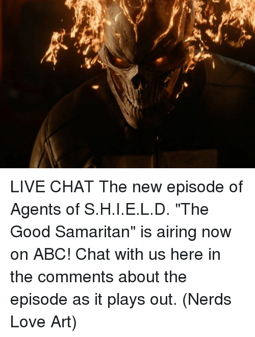 "Abc, Love, and Memes: LIVE CHAT  The new episode of Agents of S.H.I.E.L.D. ""The Good Samaritan"" is airing now on ABC! Chat with us here in the comments about the episode as it plays out.  (Nerds Love Art)"