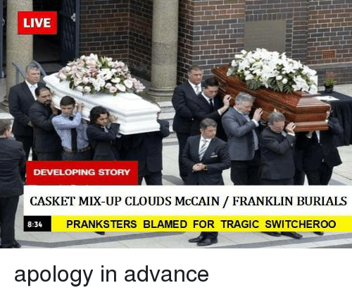 Live, Apology, and McCain: LIVE  DEVELOPING STORY  CASKET MIX-UP CLOUDS McCAIN / FRANKLIN BURIALS  8:34  PRANKSTERS BLAMED FOR TRAGIC SWITCHEROO apology in advance