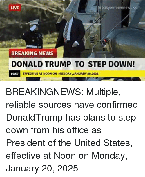 Donald Trump, Memes, and News: LIVE  eakyourownnews.com  BREAKING NEWS  DONALD TRUMP TO STEP DOWN!  10:57  EFFECTIVE AT NOON ON MONDAY JANUARY 20,2025. BREAKINGNEWS: Multiple, reliable sources have confirmed DonaldTrump has plans to step down from his office as President of the United States, effective at Noon on Monday, January 20, 2025
