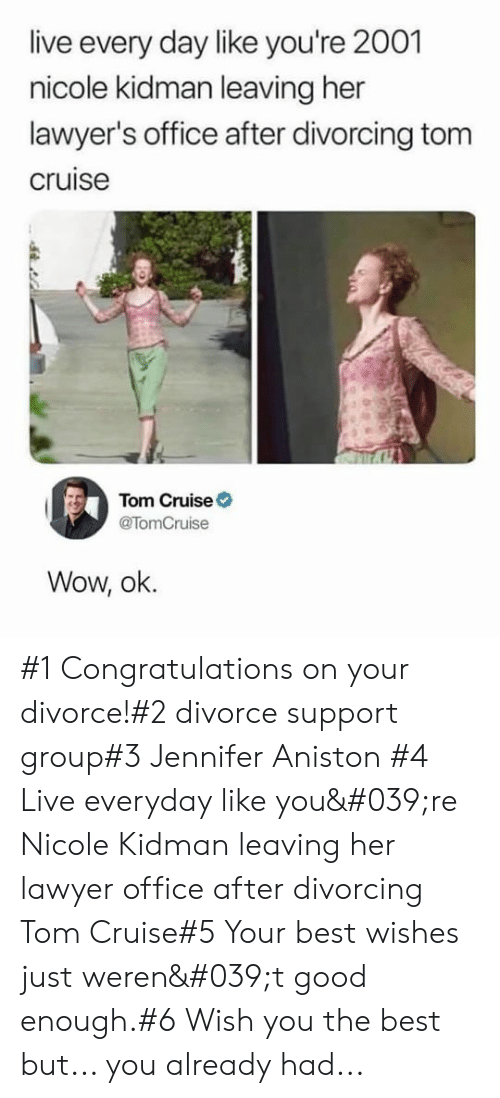 Jennifer Aniston, Lawyer, and Wow: live every day like you're 2001  nicole kidman leaving her  lawyer's office after divorcing tom  cruise  Tom Cruise  @TomCruise  Wow, ok. #1 Congratulations on your divorce!#2 divorce support group#3 Jennifer Aniston #4 Live everyday like you're Nicole Kidman leaving her lawyer office after divorcing  Tom Cruise#5 Your best wishes just weren't good enough.#6 Wish you the best but... you already had...