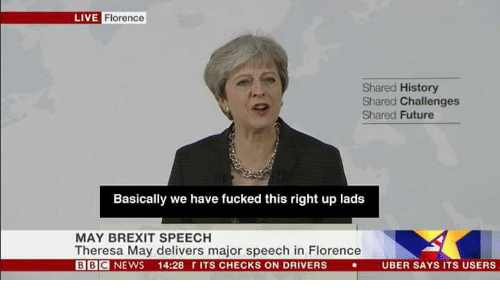Future, Memes, and News: LIVE  Florence  Shared History  Shared Challenges  Shared Future  Basically we have fucked this right up lads  MAY BREXIT SPEECH  Theresa May delivers major speech in Florence  BBC NEWS 14:28 r ITS CHECKS ON DRIVERSUBER SAYS ITS USERS