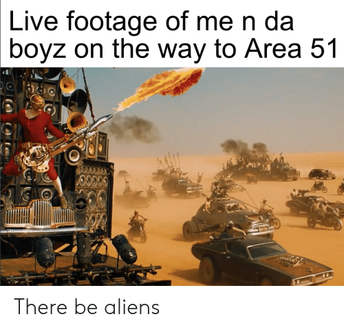Reddit, Aliens, and Live: Live footage of me n da  boyz on the way to Area 51  ic There be aliens
