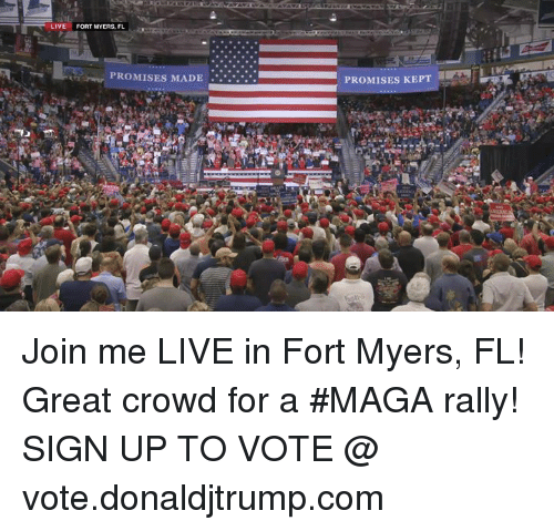 join.me, Live, and Com: LIVE  FORT MYERS, FL  PROMISES MADE.  PROMISES KEPT Join me LIVE in Fort Myers, FL! Great crowd for a #MAGA rally!  SIGN UP TO VOTE @ vote.donaldjtrump.com