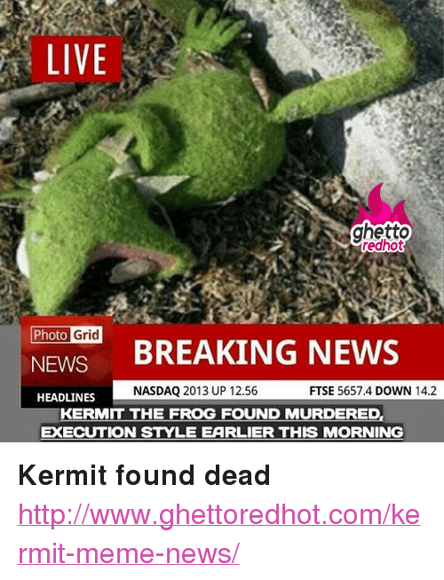 """Meme News: LIVE  ghetto  edhot  Photo  Grid  NEWS BREAKING NEWS  NASDAQ 2013 UP 12.56  FTSE 5657.4 DOWN 14.2  HEADLINES  KERMIT THE FROG FOUND MURDERED,  EXECUTION STYLE EARLIER THIS MORNING <p><strong>Kermit found dead</strong></p><p><a href=""""http://www.ghettoredhot.com/kermit-meme-news/"""">http://www.ghettoredhot.com/kermit-meme-news/</a></p>"""