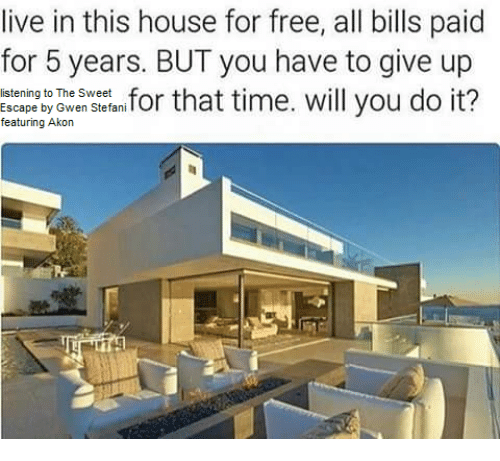 Gwen Stefani: live in this house for free, all bills paid  for 5 years. BUT you have to give up  for that time. will you do it?  listening to The Sweet  Escape by Gwen Stefani  featuring Akon