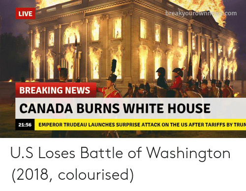 Trudeau: LIVE  kyourownnews com  BREAKING NEWS  CANADA BURNS WHITE HOUSE  21:56  EMPEROR TRUDEAU LAUNCHES SURPRISE ATTACK ON THE US AFTER TARIFFS BY TRU U.S Loses Battle of Washington (2018, colourised)