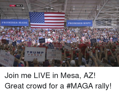 American, join.me, and Live: LIVE MESA, AZ  PROMISES KEPT  PROMISES MADE  BUY  TRUMP AMERICAN  HIRE  AMERICAN  PENCE Join me LIVE in Mesa, AZ! Great crowd for a #MAGA rally!