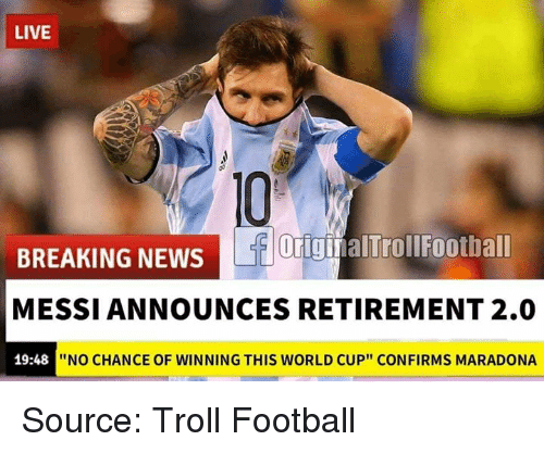 "Football, Memes, and News: LIVE  OiginalTrollFootball  BREAKING NEWS  MESSI ANNOUNCES RETIREMENT 2.0  19:48  ""NO CHANCE OF WINNING THIS WORLD CUP"" CONFIRMS MARADONA Source: Troll Football"