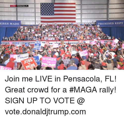 Jobs, join.me, and Live: LIVE PENSACOLA, FL  ISES MADE  PROMISES KEPT  AMERIC  TRUMP  JOBS  WOMEN  FOR Join me LIVE in Pensacola, FL! Great crowd for a #MAGA rally!  SIGN UP TO VOTE @ vote.donaldjtrump.com