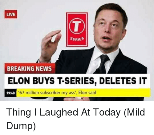 """t series: LIVE  SERIE  BREAKING NEWS  ELON BUYS T-SERIES, DELETES IT  19:48  67 million subscriber my ass"""", Elon said Thing I Laughed At Today (Mild Dump)"""