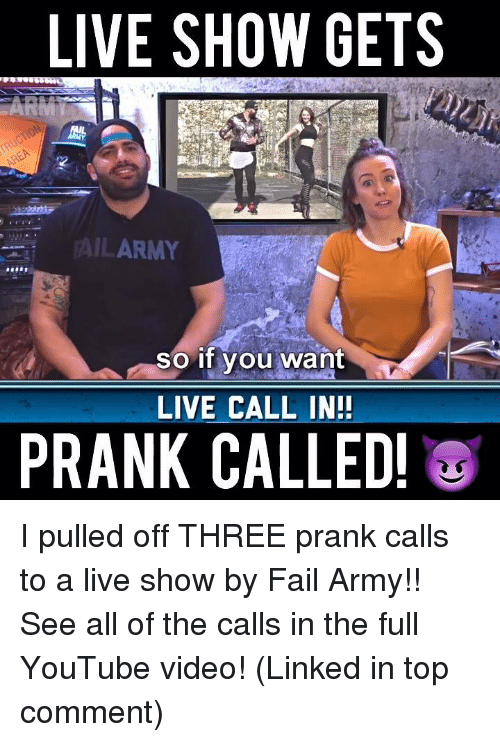 Memes, Prank, and Youtube Videos: LIVE SHOW GETS  ARMT  PAILARMY  so if you want  LIVE CALL IN!!  PRANK CALLED! I pulled off THREE prank calls to a live show by Fail Army!! See all of the calls in the full YouTube video! (Linked in top comment)