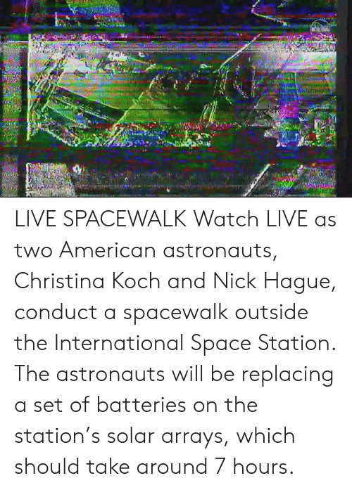 Dank, American, and Live: LIVE SPACEWALK  Watch LIVE as two American astronauts, Christina Koch and Nick Hague, conduct a spacewalk outside the International Space Station. The astronauts will be replacing a set of batteries on the station's solar arrays, which should take around 7 hours.