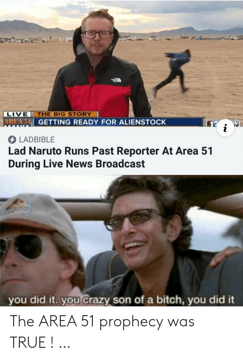 Bitch, Crazy, and Naruto: LIVE THE BIG STORY  AREA5 GETTING READY FOR ALIENSTOCK  LADBIBLE  Lad Naruto Runs Past Reporter At Area 51  During Live News Broadcast  you did it. you Crazy son of a bitch, you did it The AREA 51 prophecy was TRUE ! …