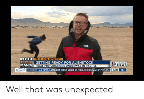 News, Reddit, and Live: LIVE THE BIG STORY  AREA5 GETTING READY FOR ALIENSTOCK  MANIA FINAL PREPARATIONS UNDERWAY IN RACHEL  ACTION  -13NEWS  6:01 86  FORECASTS U.S. NEWS HATTAN DA CYRUS VANCE JR. TO BLOCK RELEASE OF PERSONA  RCWilley Well that was unexpected