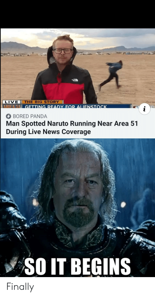 Bored, Naruto, and News: LIVE THE BIG STORY  AREA5 GETTING READY FOR ALIENSTOCK  ON  i  BORED PANDA  Man Spotted Naruto Running Near Area 51  During Live News Coverage  SO IT BEGINS Finally