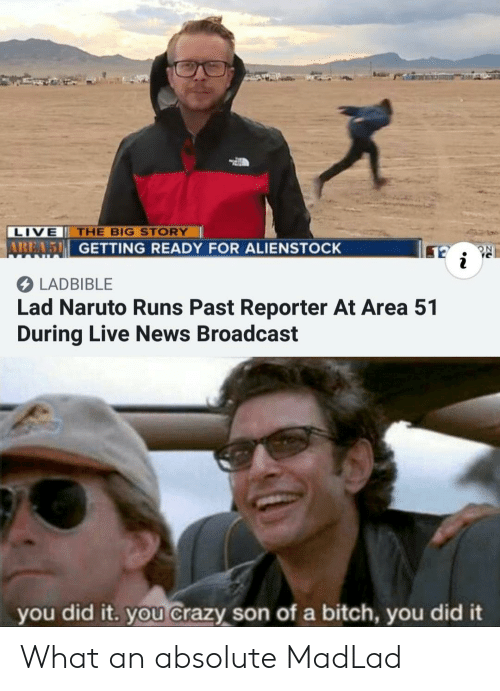 Bitch, Crazy, and Naruto: LIVE THE BIG STORY  AREA5 GETTING READY FOR ALIENSTOCK  RC  i  LADBIBLE  Lad Naruto Runs Past Reporter At Area 51  During Live News Broadcast  you did it. you crazy son of a bitch, you did it What an absolute MadLad
