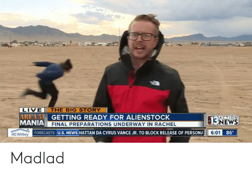 Funny, News, and Live: LIVE THE BIG STORY  AREAS GETTING READY FOR ALIENSTOCK  MANIA FINAL PREPARATIONS UNDERWAY IN RACHEL  ACTION  13NEWS  6:01 86  RCWilley FORECASTS U.S. NEWS HATTAN DA CYRUS VANCE JR. TO BLOCK RELEASE OF PERSONA Madlad