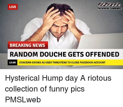 Collection Of Funny: LIVE  The htenet Savengas  BREAKING NEWS  RANDOM DOUCHE GETS OFFENDED  CONCERN GROWS AS USER THREATENS TO CLOSE FACEB00K ACCOUNT <p>Hysterical Hump day  A riotous collection of funny pics  PMSLweb </p>