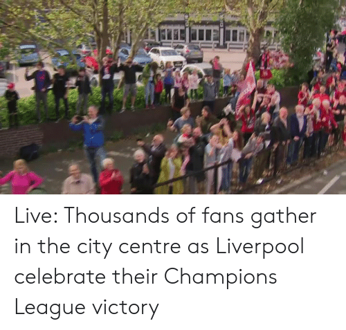 Dank, Liverpool F.C., and Champions League: Live: Thousands of fans gather in the city centre as Liverpool celebrate their Champions League victory