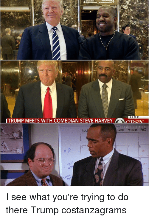 Memes, Steve Harvey, and 🤖: LIVE  TRUMP MEETS WITH COMEDIAN STEVE HARVEY AD  COstanzagrams  JED THu  FRI I see what you're trying to do there Trump costanzagrams