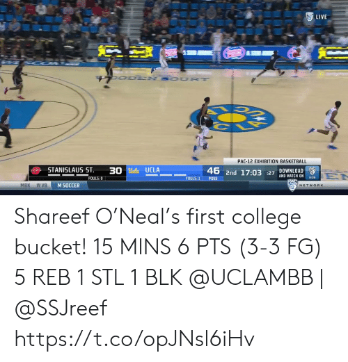 Bucket: LIVE  UO DEN SOUR T  PAC-12 EXHIBITION BASKETBALL  STANISLAUS ST  30 Ucla UCLA  DOWNLOAD  2  46 2nd 17:03 27 AND WATCH ON  EN  NOW  FOULS: 0  FOULS: 1  POSS  MBK  w VB  M SOCCER  NETWORK Shareef O'Neal's first college bucket!   15 MINS 6 PTS (3-3 FG)  5 REB 1 STL 1 BLK   @UCLAMBB | @SSJreef    https://t.co/opJNsl6iHv